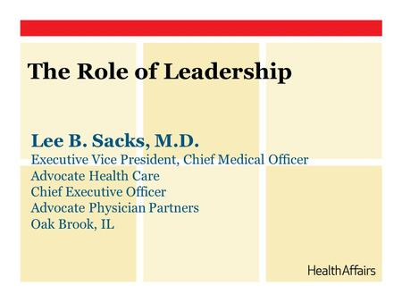 The Role of Leadership Lee B. Sacks, M.D. Executive Vice President, Chief Medical Officer Advocate Health Care Chief Executive Officer Advocate Physician.