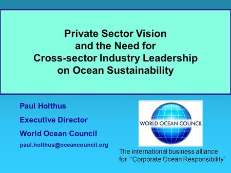Paul Holthus Executive Director World Ocean Council Private Sector Vision and the Need for Cross-sector Industry Leadership.