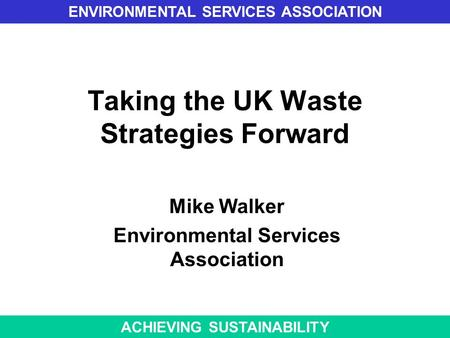 Taking the UK Waste Strategies Forward Mike Walker Environmental Services Association ENVIRONMENTAL SERVICES ASSOCIATION ACHIEVING SUSTAINABILITY.