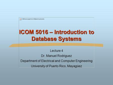 ICOM 5016 – Introduction to Database Systems Lecture 4 Dr. Manuel Rodriguez Department of Electrical and Computer Engineering University of Puerto Rico,