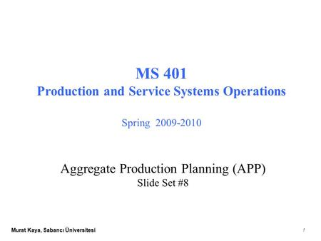 Murat Kaya, Sabancı Üniversitesi 1 MS 401 Production and Service Systems Operations Spring 2009-2010 Aggregate Production Planning (APP) Slide Set #8.