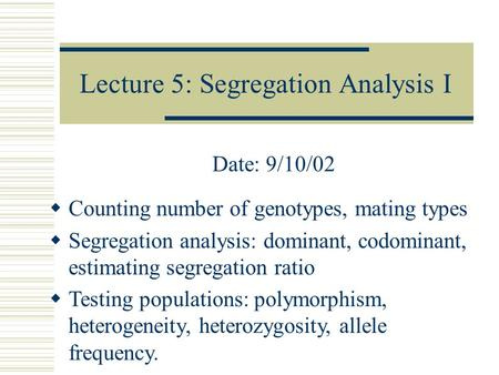 Lecture 5: Segregation Analysis I Date: 9/10/02  Counting number of genotypes, mating types  Segregation analysis: dominant, codominant, estimating segregation.