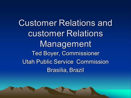 Customer Relations and customer Relations Management Ted Boyer, Commissioner Utah Public Service Commission Brasilia, Brazil.