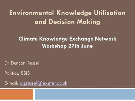 Environmental Knowledge Utilisation and Decision Making Climate Knowledge Exchange Network Workshop 27th June Dr Duncan Russel Politics, SSIS