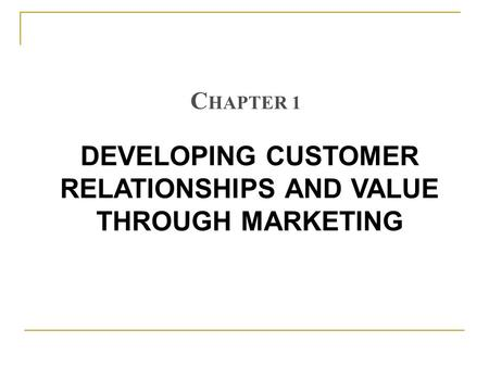 DEVELOPING CUSTOMER RELATIONSHIPS AND VALUE THROUGH MARKETING