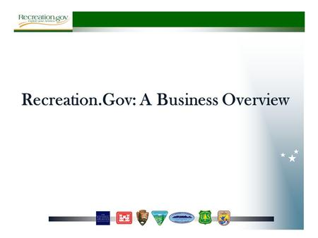 Recreation.Gov: A Business Overview. History 1995 1997 1999 20032007 2011 NRRS Created by USACE, USFS & BLM 1st Inter- Agency Contract Awarded to Park.net.