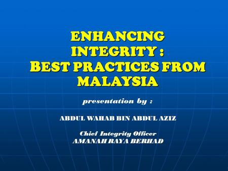 ENHANCING INTEGRITY : BEST PRACTICES FROM MALAYSIA presentation by : ABDUL WAHAB BIN ABDUL AZIZ Chief Integrity Officer AMANAH RAYA BERHAD.