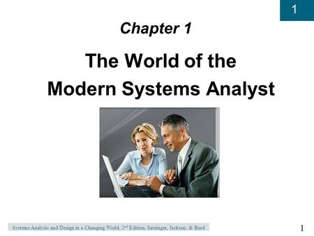 1 1 Systems Analysis and Design in a Changing World, 2 nd Edition, Satzinger, Jackson, & Burd Chapter 1 The World of the Modern Systems Analyst.