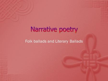 Folk ballads and Literary Ballads.  Narrative poetry is different than lyric poetry.  List three characteristics of lyric poetry:  1.  2.  3.