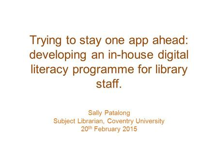 Trying to stay one app ahead: developing an in-house digital literacy programme for library staff. Sally Patalong Subject Librarian, Coventry University.
