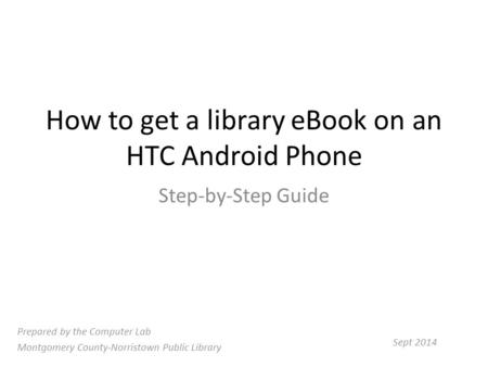 How to get a library eBook on an HTC Android Phone Step-by-Step Guide Prepared by the Computer Lab Montgomery County-Norristown Public Library Sept 2014.