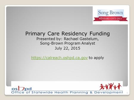 Primary Care Residency Funding Presented by: Rachael Gastelum, Song-Brown Program Analyst July 22, 2015 https://calreach.oshpd.ca.govhttps://calreach.oshpd.ca.gov.