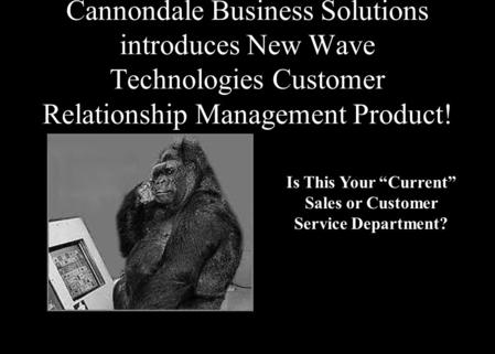 "Cannondale Business Solutions introduces New Wave Technologies Customer Relationship Management Product! Is This Your ""Current"" Sales or Customer Service."