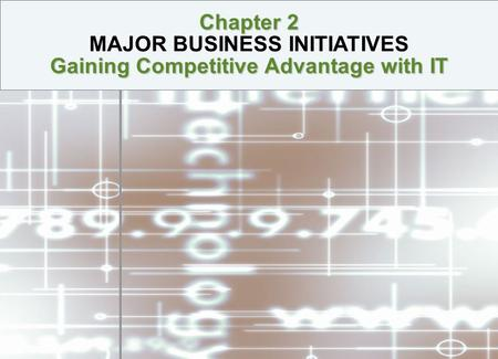 Chapter 2 Gaining Competitive Advantage with IT Chapter 2 MAJOR BUSINESS INITIATIVES Gaining Competitive Advantage with IT.