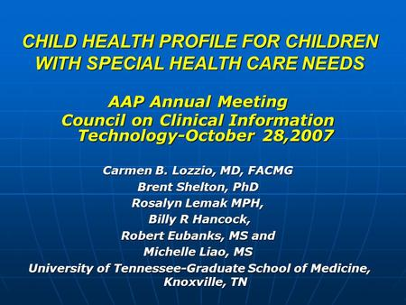 CHILD HEALTH PROFILE FOR CHILDREN WITH SPECIAL HEALTH CARE NEEDS AAP Annual Meeting Council on Clinical Information Technology-October 28,2007 Carmen B.