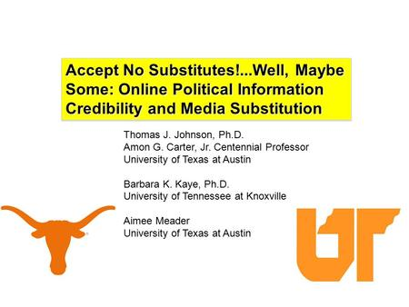 Accept No Substitutes!...Well, Maybe Some: Online Political Information Credibility and Media Substitution Thomas J. Johnson, Ph.D. Amon G. Carter, Jr.