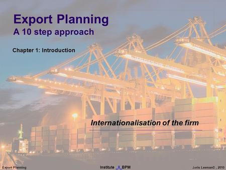 Export Planning Institute _II_BPM Joris Leeman©, 2010 Internationalisation of the firm Chapter 1: Introduction Export Planning A 10 step approach.