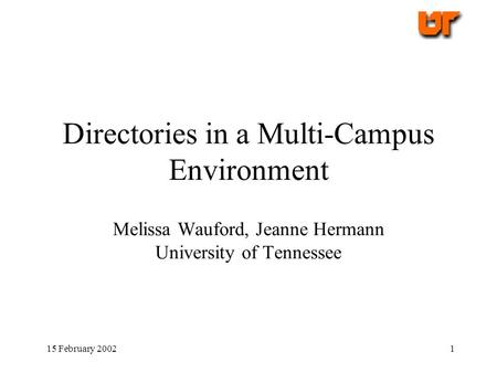 15 February 20021 Directories in a Multi-Campus Environment Melissa Wauford, Jeanne Hermann University of Tennessee.