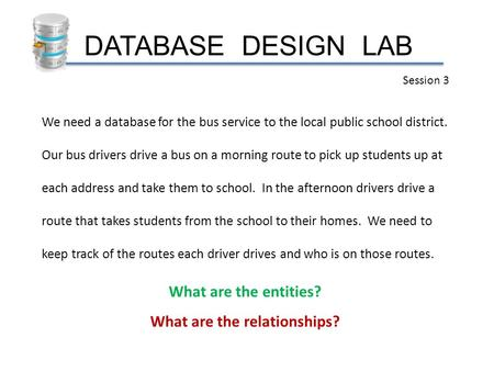 DATABASE DESIGN LAB Session 3 We need a database for the bus service to the local public school district. Our bus drivers drive a bus on a morning route.