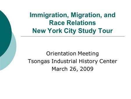 Immigration, Migration, and Race Relations New York City Study Tour Orientation Meeting Tsongas Industrial History Center March 26, 2009.