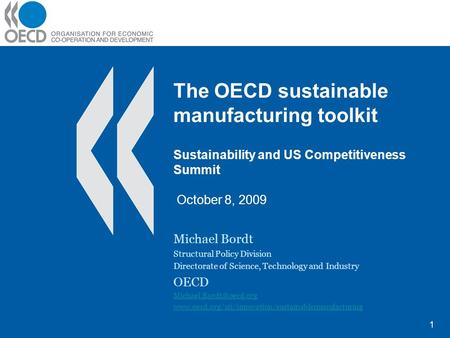 The OECD sustainable manufacturing toolkit Sustainability and US Competitiveness Summit October 8, 2009 Michael Bordt Structural Policy Division Directorate.