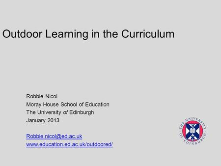 Outdoor Learning in the Curriculum Robbie Nicol Moray House School of Education The University of Edinburgh January 2013