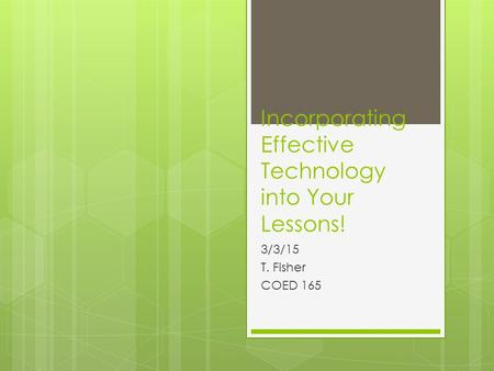 Incorporating Effective Technology into Your Lessons! 3/3/15 T. Fisher COED 165.