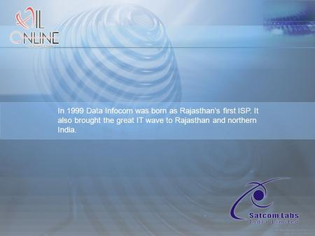 In 1999 Data Infocom was born as Rajasthan's first ISP. It also brought the great IT wave to Rajasthan and northern India.