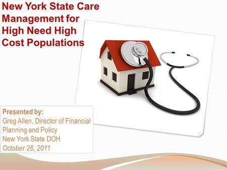 New York State Care Management for High Need High Cost Populations Presented by: Greg Allen, Director of Financial Planning and Policy New York State DOH.