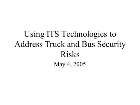 Using ITS Technologies to Address Truck and Bus Security Risks May 4, 2005.