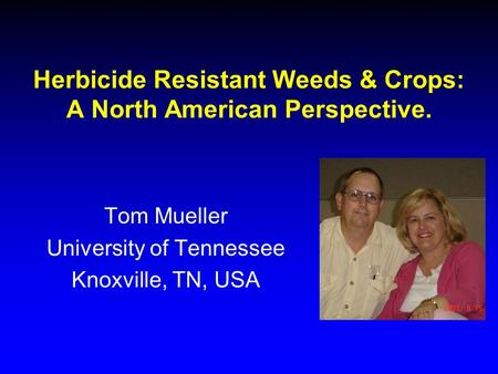 Herbicide Resistant Weeds & Crops: A North American Perspective. Tom Mueller University of Tennessee Knoxville, TN, USA.