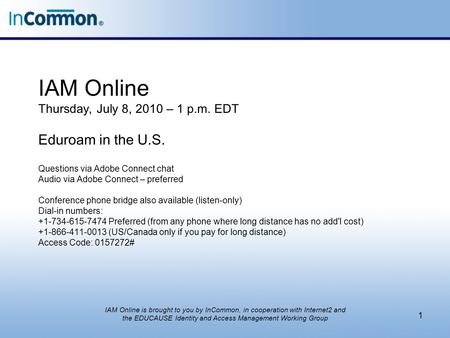 IAM Online Thursday, July 8, 2010 – 1 p.m. EDT Eduroam in the U.S. Questions via Adobe Connect chat Audio via Adobe Connect – preferred Conference phone.