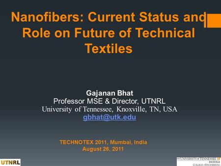 Nanofibers: Current Status and Role on Future of Technical Textiles Gajanan Bhat Professor MSE & Director, UTNRL University of Tennessee, Knoxville, TN,
