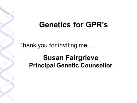 Genetics for GPR's Thank you for inviting me… Susan Fairgrieve Principal Genetic Counsellor.