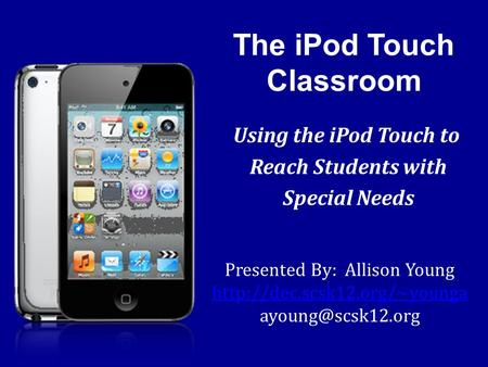 The iPod Touch Classroom Using the iPod Touch to Reach Students with Special Needs Presented By: Allison Young