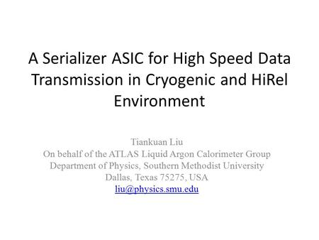 A Serializer ASIC for High Speed Data Transmission in Cryogenic and HiRel Environment Tiankuan Liu On behalf of the ATLAS Liquid Argon Calorimeter Group.