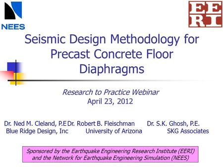 Seismic Design Methodology for Precast Concrete Floor Diaphragms Research to Practice Webinar April 23, 2012 Sponsored by the Earthquake Engineering Research.