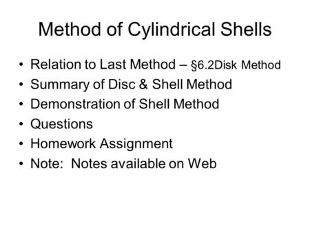 Method of Cylindrical Shells Relation to Last Method – §6.2Disk Method Summary of Disc & Shell Method Demonstration of Shell Method Questions Homework.