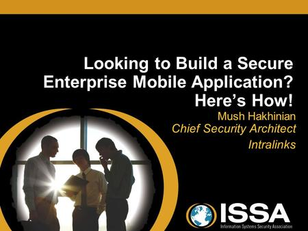 Looking to Build a Secure Enterprise Mobile Application? Here's How! Mush Hakhinian Chief Security Architect Intralinks Mush Hakhinian Chief Security Architect.