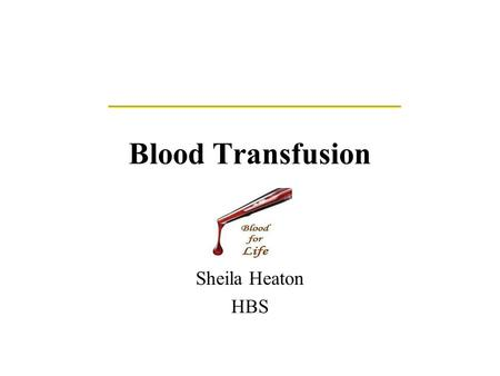 Blood Transfusion Sheila Heaton HBS. History of Blood Groups and Blood Transfusions Experiments with blood transfusions have been carried out for hundreds.