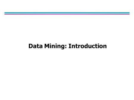 Data Mining: Introduction. Why Data Mining? l The Explosive Growth of Data: from terabytes to petabytes –Data collection and data availability  Automated.