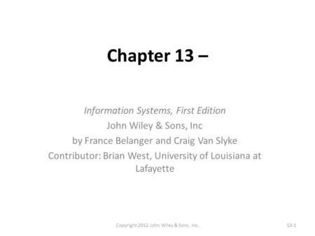 Chapter 13 – Information Systems, First Edition John Wiley & Sons, Inc by France Belanger and Craig Van Slyke Contributor: Brian West, University of Louisiana.