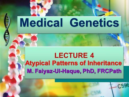LECTURE 4 M. Faiyaz-Ul-Haque, PhD, FRCPath LECTURE 4 M. Faiyaz-Ul-Haque, PhD, FRCPath Atypical Patterns of Inheritance.