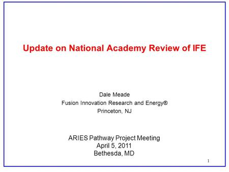 1 Update on National Academy Review of IFE Dale Meade Fusion Innovation Research and Energy® Princeton, NJ ARIES Pathway Project Meeting April 5, 2011.