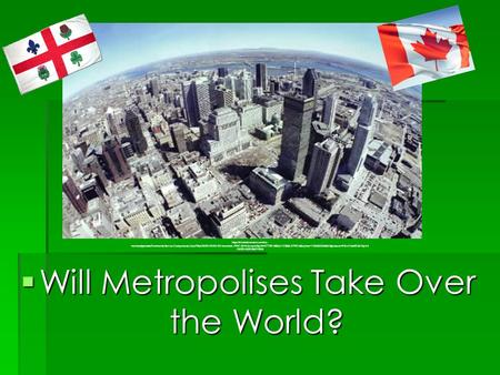  Will Metropolises Take Over the World? https://s3.amazonaws.com/cs- montrealgazette/CommunityServer.Components.UserFiles/00/00/02/33/02/montreal.JPG?AWSAccessKeyId=0TTXDM86AJ1CB68A7P02&Expires=1283825569&Signature=RGm13eKQBvlVqIv6.