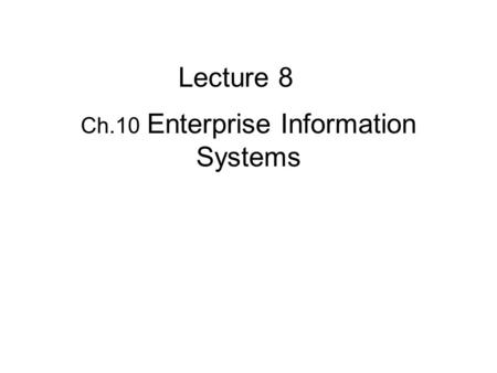 Ch.10 Enterprise Information Systems Lecture 8. They integrate the functional systems such as finance, marketing, and operations. Key types of enterprise.