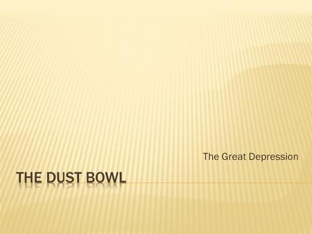 The Great Depression The Dust Bowl.