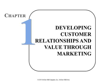 © 2003 McGraw-Hill Companies, Inc., McGraw-Hill/Irwin DEVELOPING CUSTOMER RELATIONSHIPS AND VALUE THROUGH MARKETING 1 1 C HAPTER.