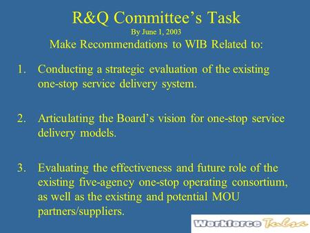 R&Q Committee's Task By June 1, 2003 Make Recommendations to WIB Related to: 1.Conducting a strategic evaluation of the existing one-stop service delivery.