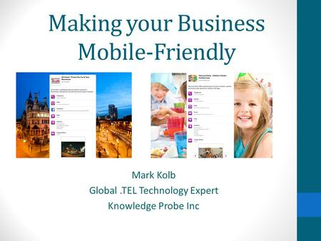 Making your Business Mobile-Friendly Mark Kolb Global.TEL Technology Expert Knowledge Probe Inc.
